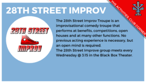 2019-11_Club Corner_28th St Improv, The 28th Street Improv Troupe is an improvisational comedy troupe that performs at benefits, competitions, open houses and at many other functions. No previous acting experience is necessary, but an open mind is required. The 28th Street Improve group meets every Wednesday @ 3:15 in the Black Box Theater.