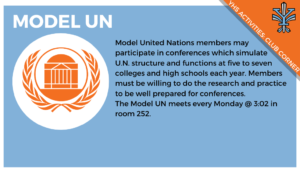2019-11_Club Corner_Model UN, Model United Nations members may participate in conferences which simulate U.N. structure and functions at five to seven colleges and high schools each year. Members must be willing to do the research and practice to be well prepared for conferences. The Model UN meets every Monday @ 3:02 in room 252.