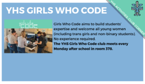 YHS Activities: Club Corner. YHS Girls Who Code. Girls Who Code aims to build students' expertise and welcome all young women (including trans girls and non-binary students). No experience required.
