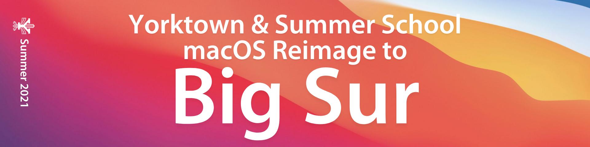 Yorktown & Summer School MacOS Reimage to Big Sur - Summer 2021